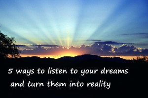 5 ways to listen to your dreams to turn them into reality